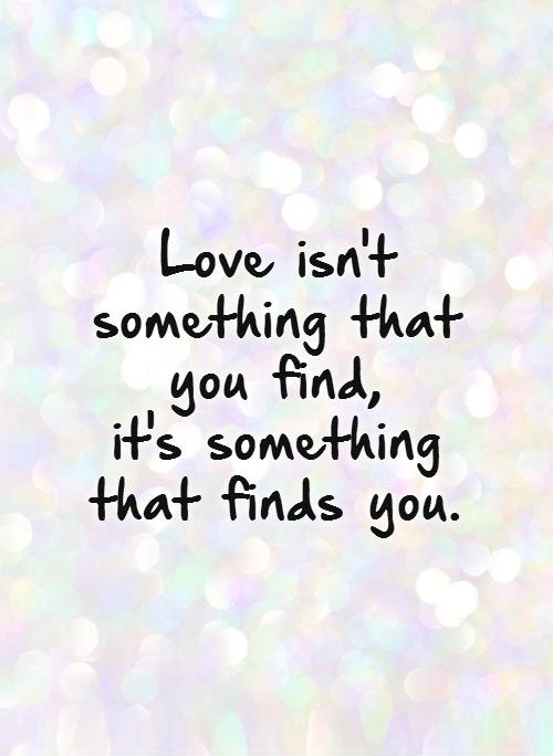 love-isnt-something-that-you-find-its-something-that-finds-you-quote-1